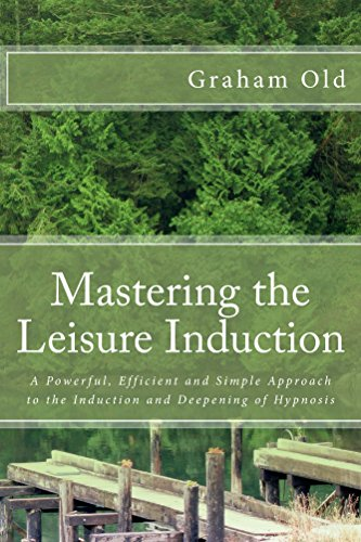 Mastering the Leisure Induction: A Powerful, Efficient and Simple Approach to the Induction and Deepening of Hypnosis (The Inductions Masterclass Book 1)