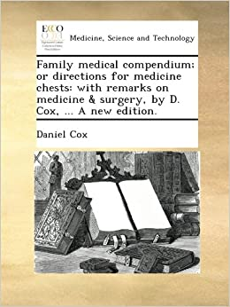 Family medical compendium: or directions for medicine chests: with remarks on medicine and surgery, by D. Cox, ... A new edition.