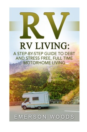 RV: RV Living: A StepByStep Guide to Debt and Stress Free Full Time Motorhome Living