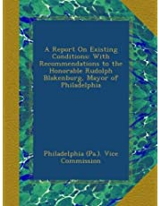 A Report On Existing Conditions: With Recommendations to the Honorable Rudolph Blakenburg, Mayor of Philadelphia