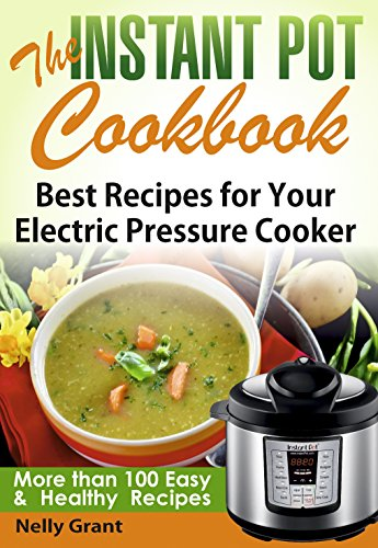 The Instant Pot Cookbook: Best Recipes for Your Electric Pressure Cooker (Instant Pot Recipes) by Nelly Grant