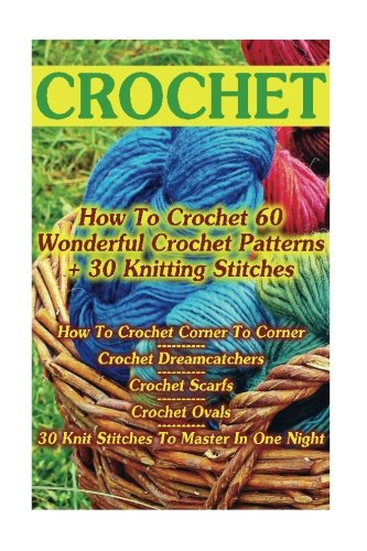 Crochet: How To Crochet 60 Wonderful Crochet Patterns + 30 Knitting Stitches: (Crochet Hook A, Crochet Accessories, Crochet Patterns, Crochet Books, Easy Crocheting) (Knitting Pattern Hook)
