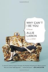 Why Can't I Be You: A Novel 1st (first) Edition by Larkin, Allie [2013]