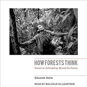 How Forests Think: Toward an Anthropology Beyond the Human Hörbuch von Eduardo Kohn Gesprochen von: Malcolm Hillgartner
