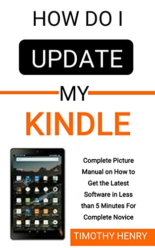 How do i Update My Kindle: Complete Picture Manual on How to Get the Latest Software in Less than 5 Minutes For Complete Novice (for all Devices)