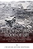 The Johnstown Flood of 1889: The Story of the Deadliest Flood in American History