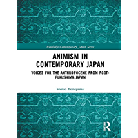 Animism in Contemporary Japan: Voices for the Anthropocene from post-Fukushima Japan (Routledge Contemporary Japan Series Book 77)