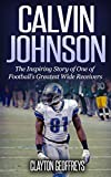 Calvin Johnson: The Inspiring Story of One of Football's Greatest Wide Receivers (Football Biography Books)