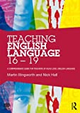 Teaching English Language 16 - 19 : A Comprehensive Guide for Teachers of AS/A2 Level English Language, Illingworth, Martin and Hall, Nick, 0415528259