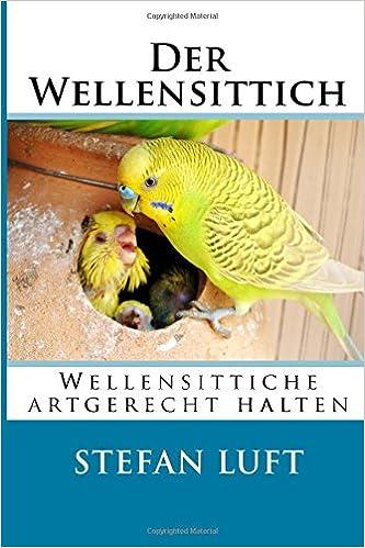 Der Wellensittich: Wellensittiche artgerecht halten: Volume 1 (Moderne Tierhaltung)