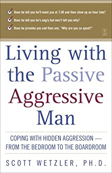 Living with the Passive-Aggressive Man: Coping with Hidden Aggression--from the Bedroom to by [Wetzler, Scott]