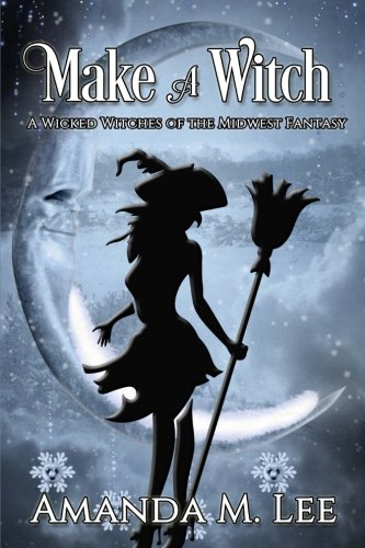 Make A Witch (A Wicked Witches of the Midwest Fantasy) (Volume 3)