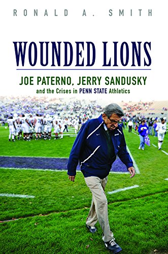 Wounded Lions: Joe Paterno, Jerry Sandusky, and the Crises in Penn State Athletics (Sport and Society)