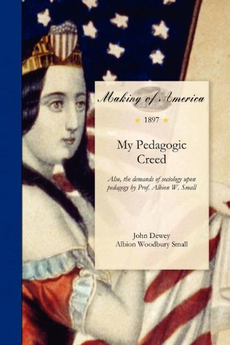 Download My Pedagogic Creed: Also, the demands of sociology upon pedagogy by Prof. Albion W. Small PDF