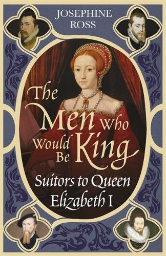 The Men Who Would Be King: Suitors to Queen Elizabeth I