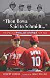 """Then Bowa Said to Schmidt. . ."": The Greatest Phillies Stories Ever Told (Best Sports Stories Ever Told)"