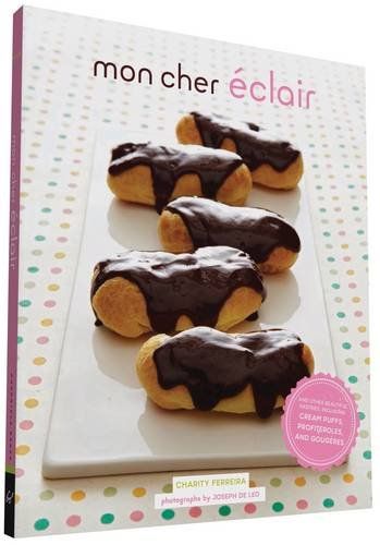 Mon Cher Eclair: And Other Beautiful Pastries, including Cream Puffs, Profiteroles, and Gougeres by Charity Ferreira