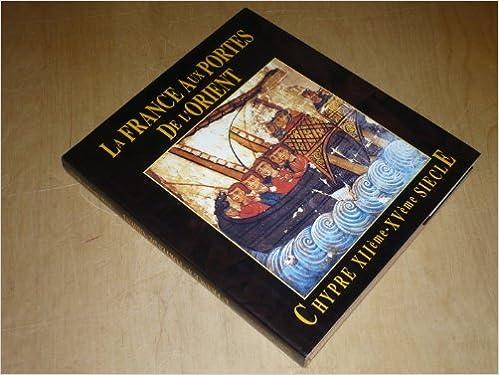 Lire en ligne La France aux Portes de l'Orient - Chypre XIIé -XVé siècle - Catalogue Exposition, Paris, Mairie du Vé arrondissement pdf, epub
