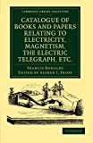 Catalogue of Books and Papers Relating to Electricity, Magnetism, the Electric Telegraph, Etc : Including the Ronalds Library, Ronalds, Francis, 1108052541