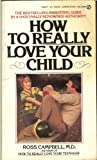 How to Really Love Your Child, Ross D. Campbell, 0451161866