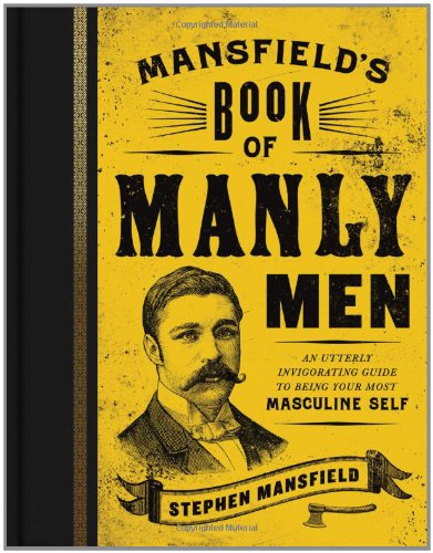 Mansfield's Book of Manly Men: An Utterly Invigorating Guide to Being Your Most Masculine - Mall Manly