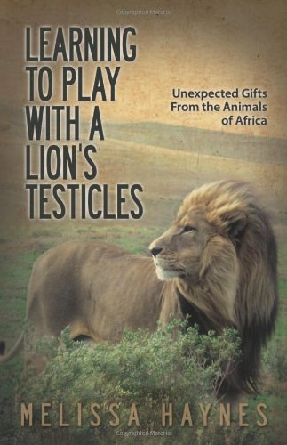 Learning to Play With a Lion?s Testicles: Unexpected Gifts From the Animals of Africa: Melissa Haynes: 9781933016825: Amazon.com: Books