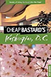Cheap Bastard's™ Guide to Washington, D.C.: Secrets Of Living The Good Life--For Free!