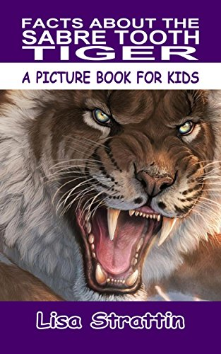 Facts About the Sabre Tooth Tiger (A Facts For Kids Book Book 167)