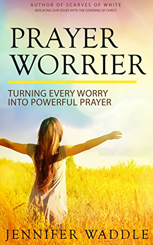 Book: Prayer Worrier - Turning Every Worry into Powerful Prayer by Jennifer Waddle