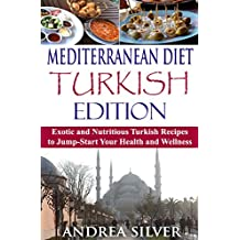 Mediterranean Diet Turkish Edition: Exotic and Nutritious Turkish Recipes to Jump-Start Your Health and Wellness (Mediterranean Cooking and Mediterranean Diet Recipes Book 3)