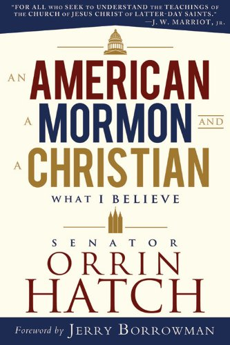 An American, a Mormon, and a Christian: What I Believe by Senator Orrin G. Hatch
