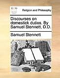 Discourses on Domestick Duties by Samuel Stennett, D D, Samuel Stennett, 1140701851