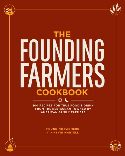 The Founding Farmers Cookbook: 100 Recipes for True Food & Drink from the Restaurant Owned by American Family Farmers by Founding Farmers, Nevin Martell