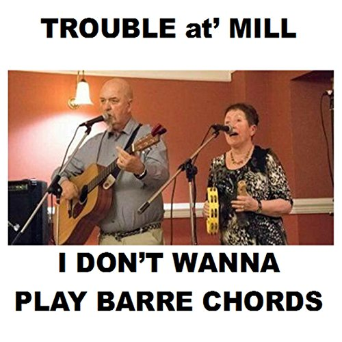 I Dont Want To Play Barre Chords By Trouble At Mill On Amazon