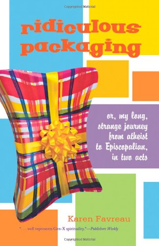 Read Online Ridiculous Packaging: Or, my long strange journey from atheist to Episcopalian in two acts ebook