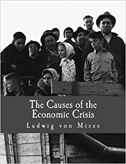 the causes of the economic crisis large print edition and other  the causes of the economic crisis large print edition and other essays before and after the great depression ludwig von mises percy l greaves jr