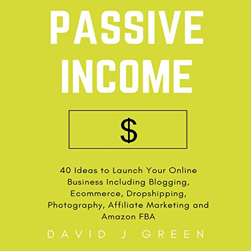 Passive Income: 40 Ideas to Launch Your Online Business Including Blogging, Ecommerce, Dropshipping, Photography, Affiliate Marketing and Amazon FBA