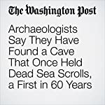 Archaeologists Say They Have Found a Cave That Once Held Dead Sea Scrolls, a First in 60 Years | Ben Guarino
