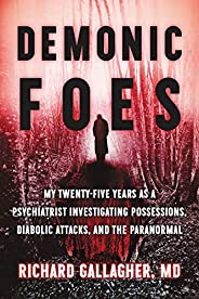 Demonic Foes: My Twenty-Five Years as a Psychiatrist Investigating Possessions, Diabolic Attacks, and the Para