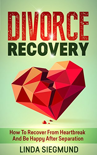 Divorce Recovery: How To Recover From Heartbreak And Be Happy After Separation (Marriage & Divorce, Separation, Love & Romance)