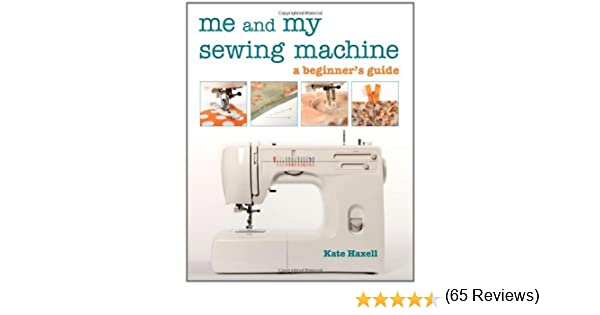 Me and My Sewing Machine: A Beginners Guide - Kindle edition by Kate Haxell. Crafts, Hobbies & Home Kindle eBooks @ Amazon.com.
