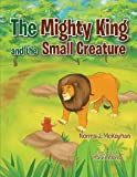 The Mighty King and the Small Creature, Norma J. McKayhan, 1466914637