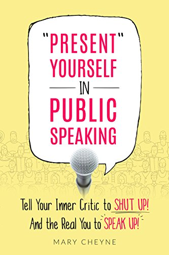 Present Yourself in Public Speaking: Tell Your Inner Critic to SHUT UP! And the Real You to SPEAK UP!