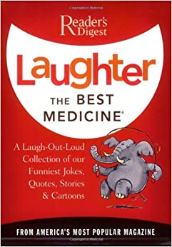 laughter the best medicine a laugh out loud collection of our laughter the best medicine a laugh out loud collection of our funniest jokes quotes stories cartoons reader s digest