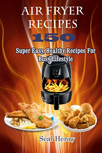 Air Fryer Recipes: 150 Super Easy, Healthy Recipes For Busy Lifestyle ( Weight Loss, Healthy Living, Clean Eating) by Seal Henry