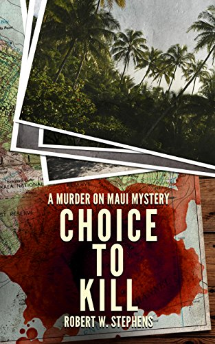 Choice to Kill: A Murder on Maui Mystery by Robert W. Stephens