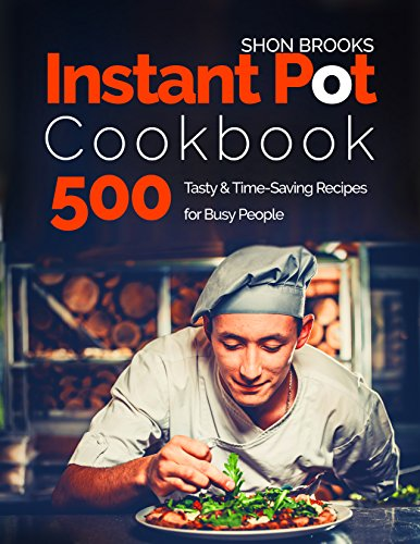 Instant Pot Cookbook 500 Tasty and Time-Saving Recipes for Busy People by Shon Brooks