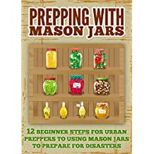 Prepping With Mason Jars  - Several Beginner Steps for Urban Preppers to Using Mason Jars to Prepare For Disasters