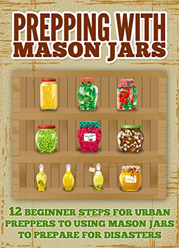 Prepping With Mason Jars  - Several Beginner Steps for Urban Preppers to Using Mason Jars to Prepare For Disasters by [Rife, Amy]