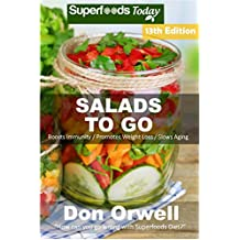 Salads To Go: Over 100 Quick & Easy Gluten Free Low Cholesterol Whole Foods Recipes full of Antioxidants & Phytochemicals (Superfoods Salads In A Jar Book 11)